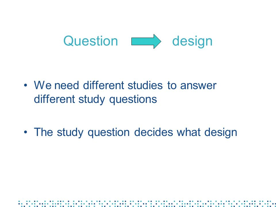 Question design We need different studies to answer different study questions.