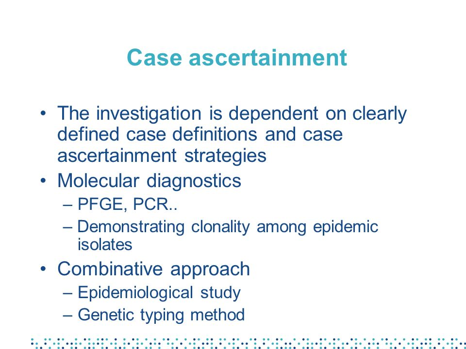 Case ascertainment The investigation is dependent on clearly defined case definitions and case ascertainment strategies.