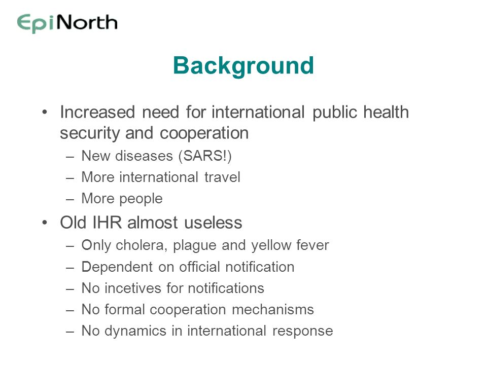 Background Increased need for international public health security and cooperation. New diseases (SARS!)