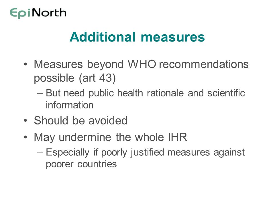 Additional measures Measures beyond WHO recommendations possible (art 43) But need public health rationale and scientific information.