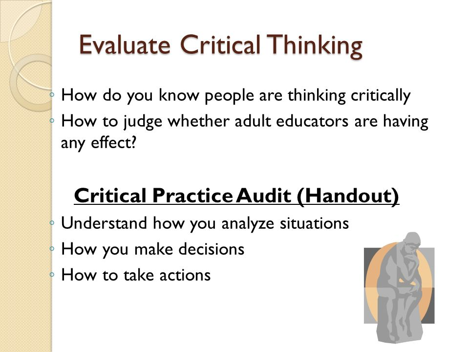 evaluate critical thinking Proficiency #1 - critical thinking - analyze, evaluate, problem solve proficiency #2 - creative thinking - generate, associate, hypothesize proficiency #3 - complex thinking - clarify, interpret, determine proficiency #4 - comprehensive thinking - understand, infer, compare.