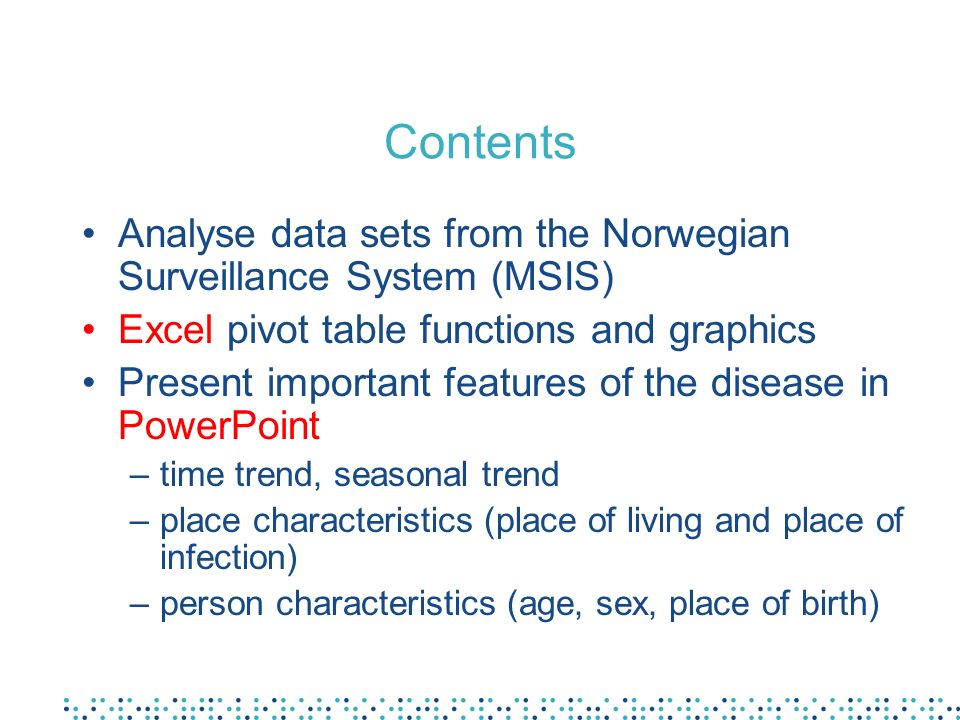 Contents Analyse data sets from the Norwegian Surveillance System (MSIS) Excel pivot table functions and graphics.