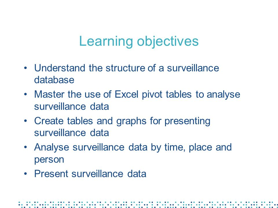 Learning objectives Understand the structure of a surveillance database. Master the use of Excel pivot tables to analyse surveillance data.