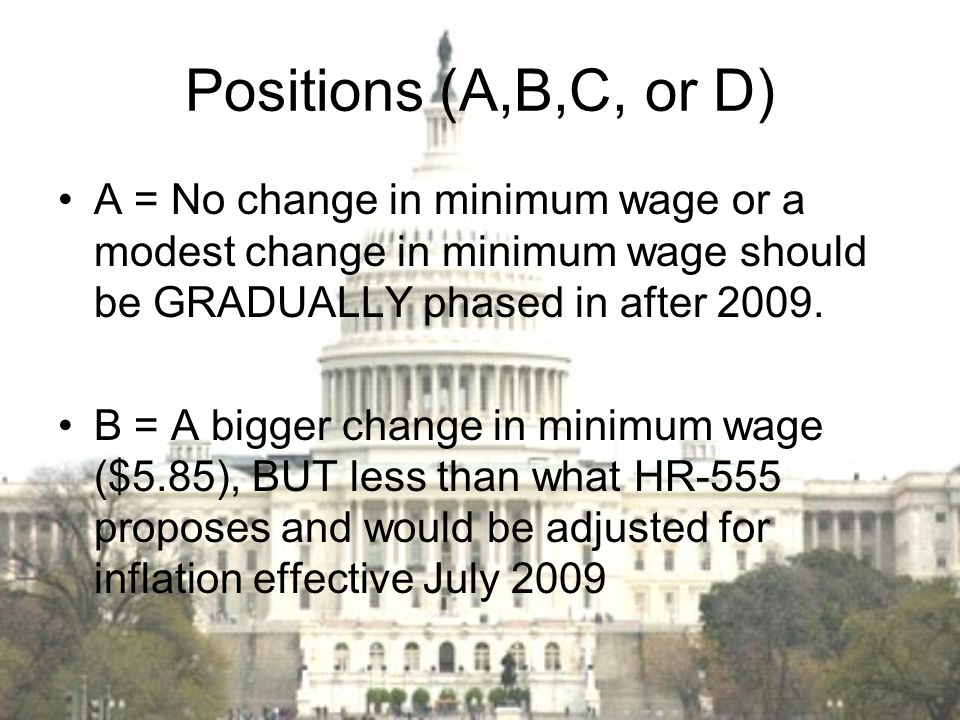 Positions (A,B,C, or D) A = No change in minimum wage or a modest change in minimum wage should be GRADUALLY phased in after 2009.