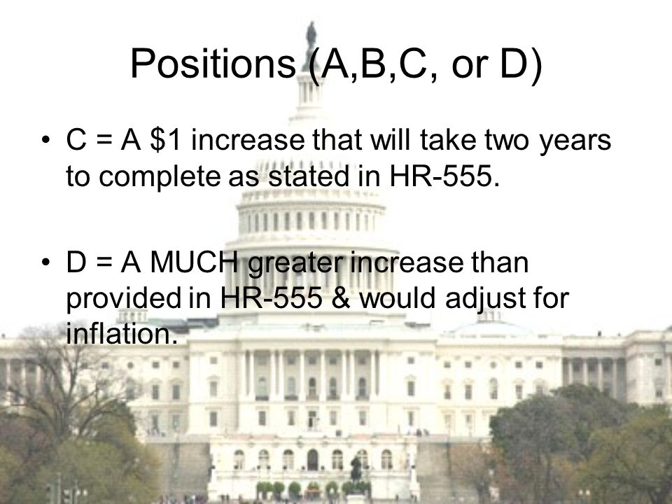 Positions (A,B,C, or D) C = A $1 increase that will take two years to complete as stated in HR-555.