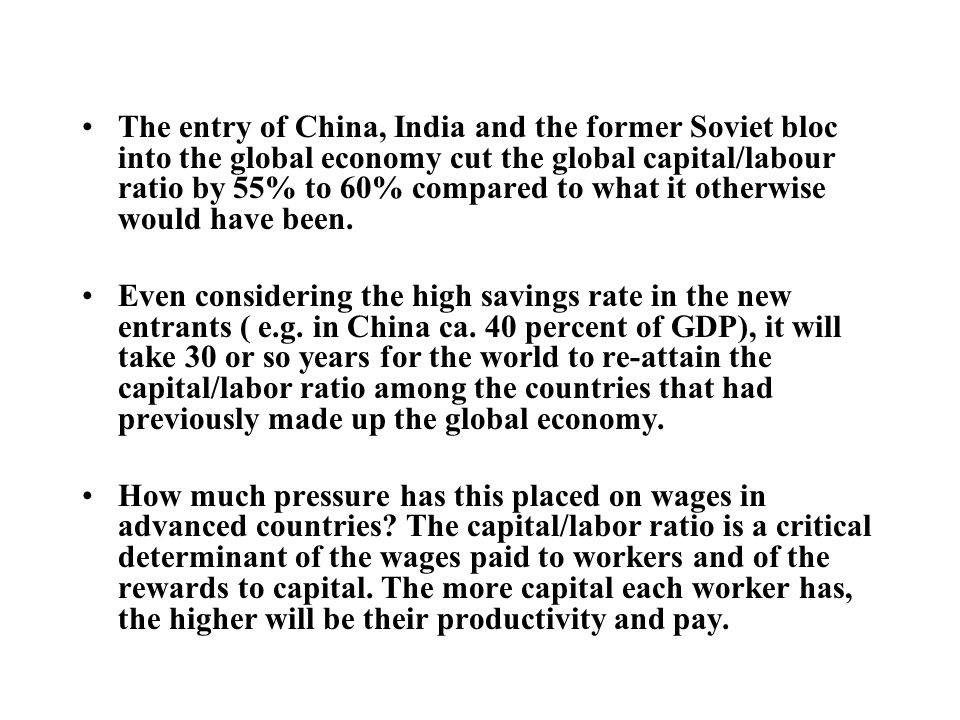 The entry of China, India and the former Soviet bloc into the global economy cut the global capital/labour ratio by 55% to 60% compared to what it otherwise would have been.