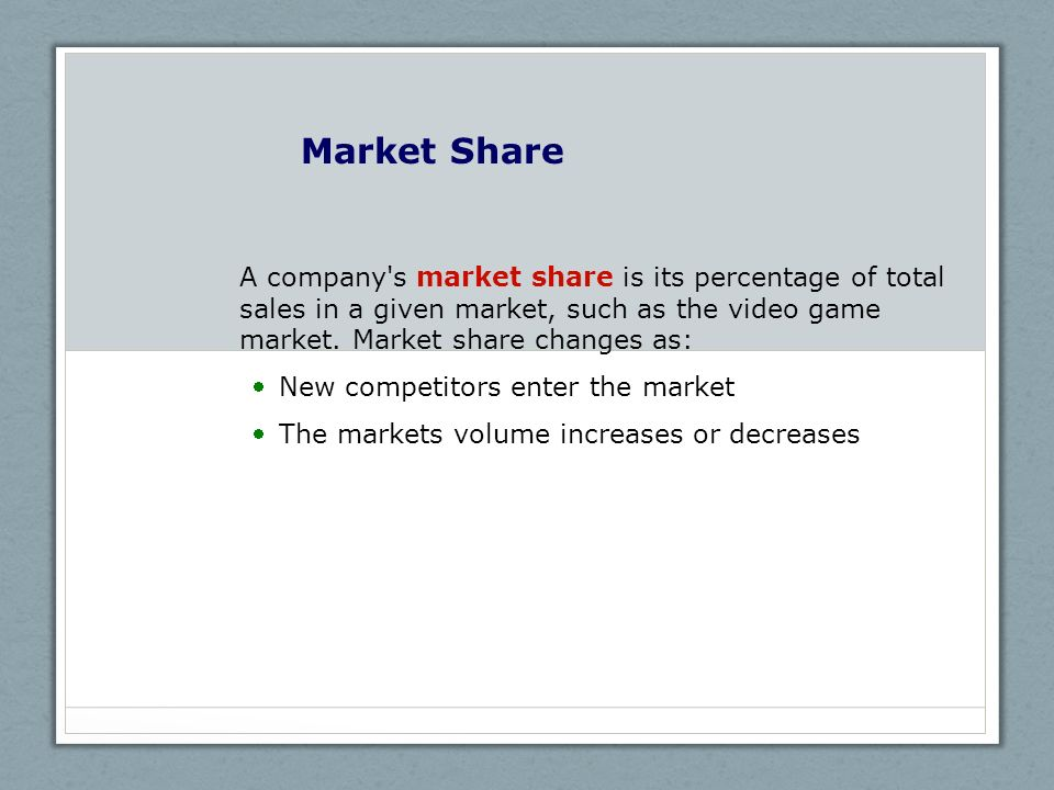 Market Share A company s market share is its percentage of total sales in a given market, such as the video game market. Market share changes as: