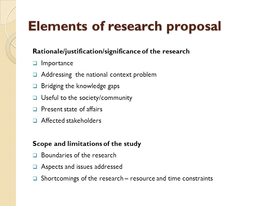 elements of a research proposal Elements of a research proposal ∗ title ∗ abstract ∗ study problem ∗ rationale/relevance of the project ∗ literature review ∗ specific study objectives.