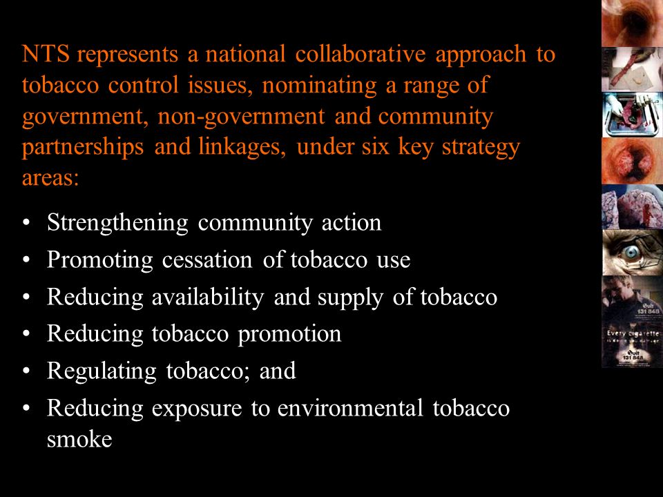NTS represents a national collaborative approach to tobacco control issues, nominating a range of government, non-government and community partnerships and linkages, under six key strategy areas: