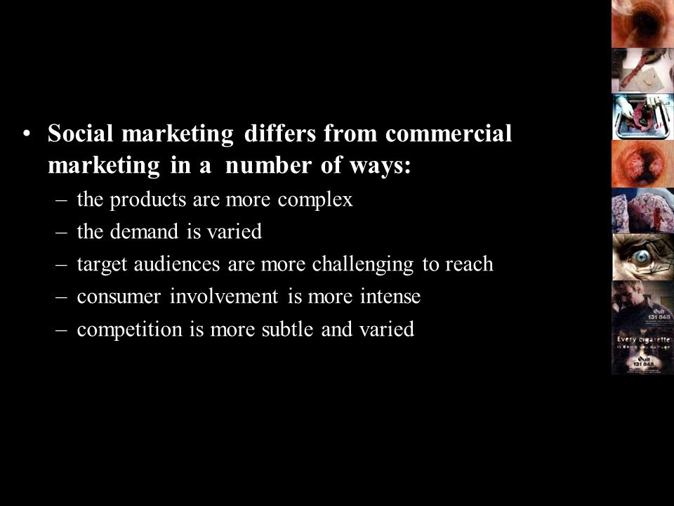 Social marketing differs from commercial marketing in a number of ways: