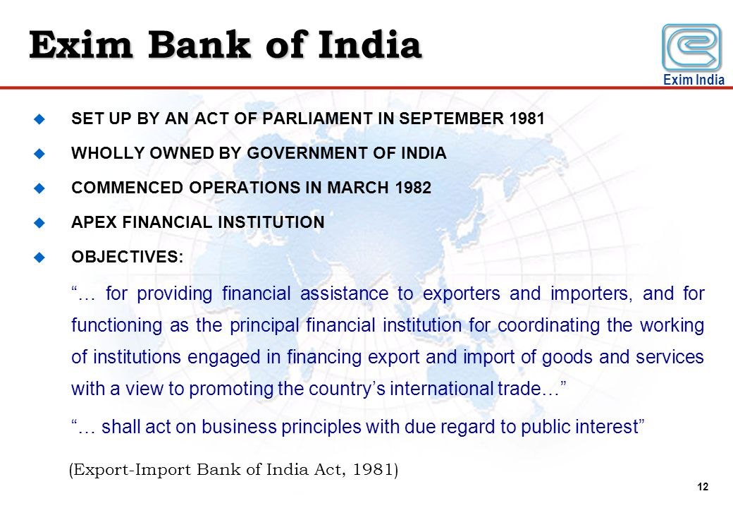 Exim Bank of India SET UP BY AN ACT OF PARLIAMENT IN SEPTEMBER 1981. WHOLLY OWNED BY GOVERNMENT OF INDIA.