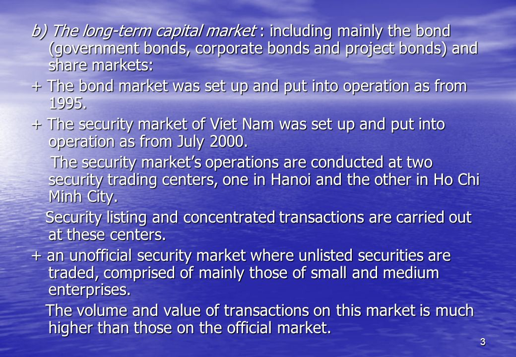 b) The long-term capital market : including mainly the bond (government bonds, corporate bonds and project bonds) and share markets: