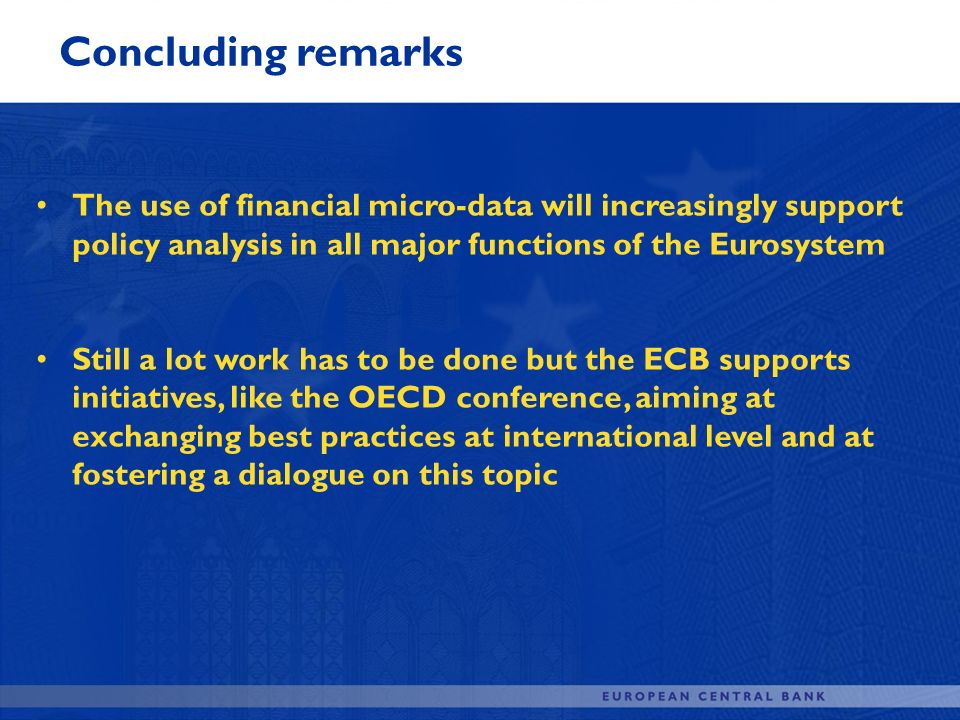 Concluding remarks The use of financial micro-data will increasingly support policy analysis in all major functions of the Eurosystem.