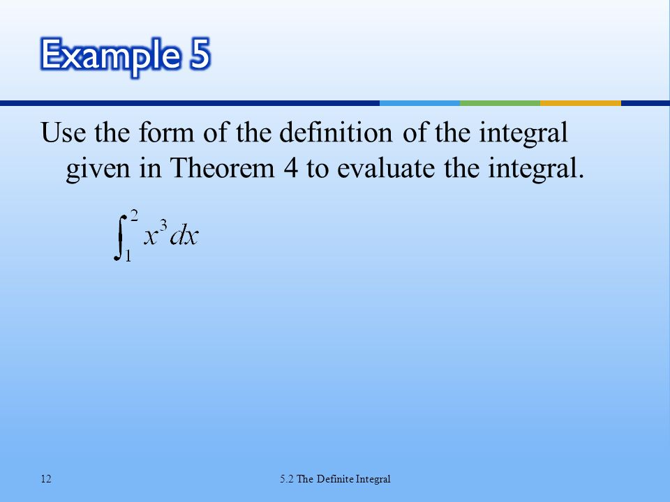 Example 5 Use the form of the definition of the integral given in Theorem 4 to evaluate the integral.