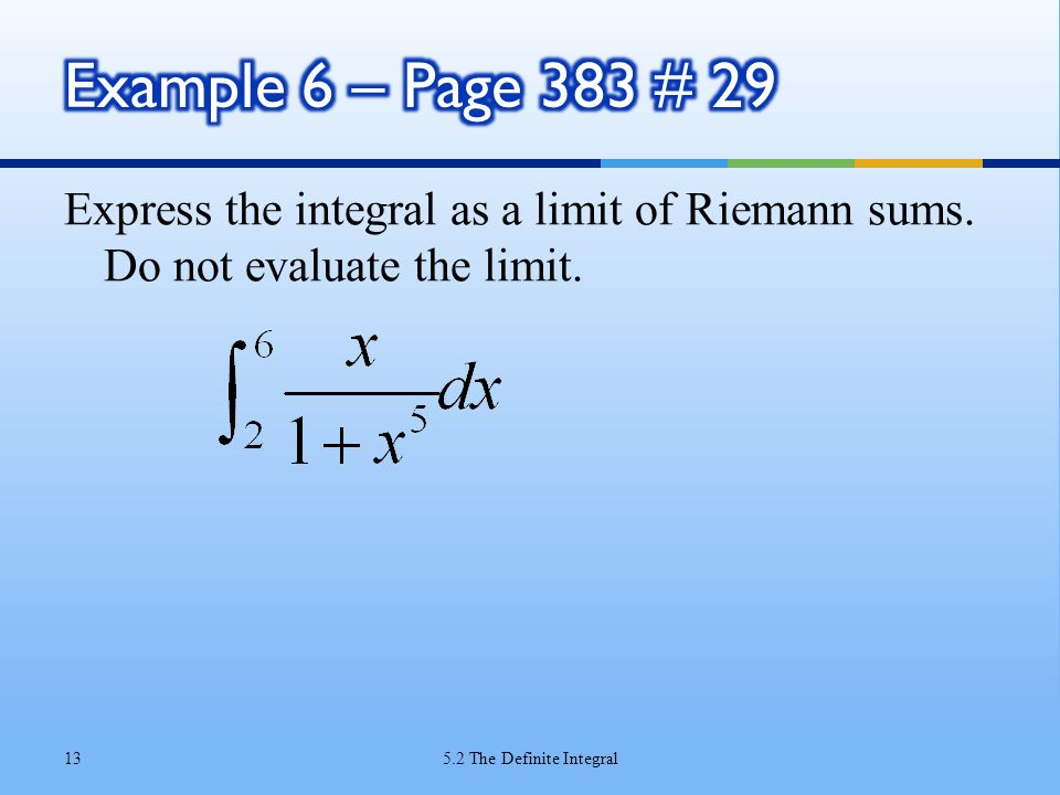 Example 6 – Page 383 # 29 Express the integral as a limit of Riemann sums. Do not evaluate the limit.