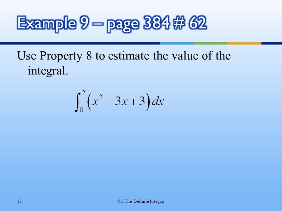 Example 9 – page 384 # 62 Use Property 8 to estimate the value of the integral.