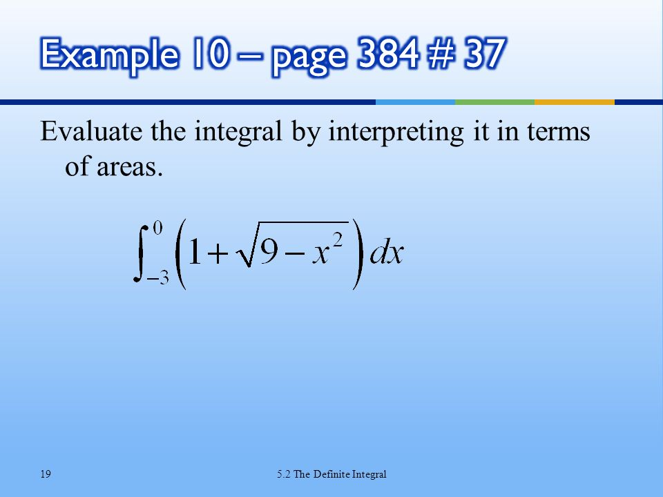 Example 10 – page 384 # 37 Evaluate the integral by interpreting it in terms of areas.