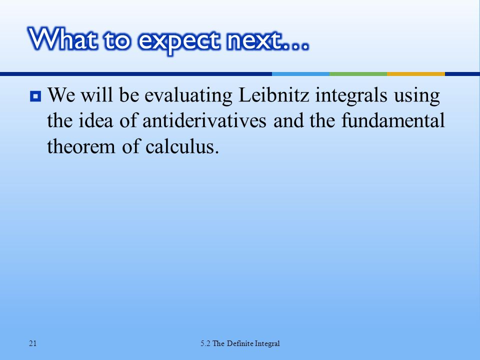 What to expect next… We will be evaluating Leibnitz integrals using the idea of antiderivatives and the fundamental theorem of calculus.