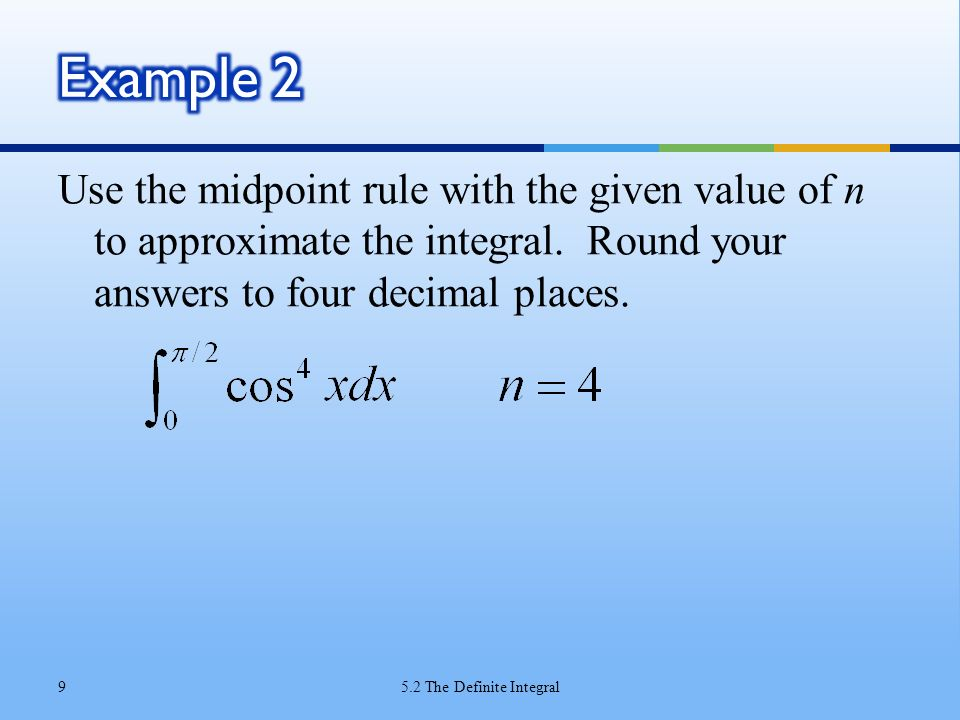 Example 2 Use the midpoint rule with the given value of n to approximate the integral. Round your answers to four decimal places.