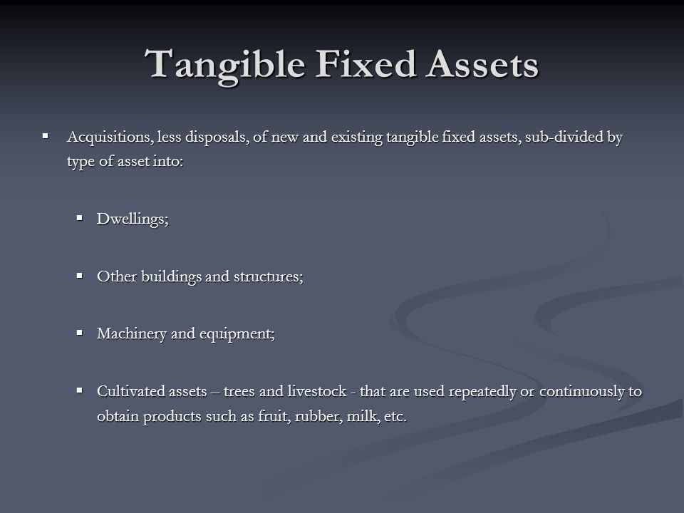 Tangible Fixed Assets Acquisitions, less disposals, of new and existing tangible fixed assets, sub-divided by type of asset into: