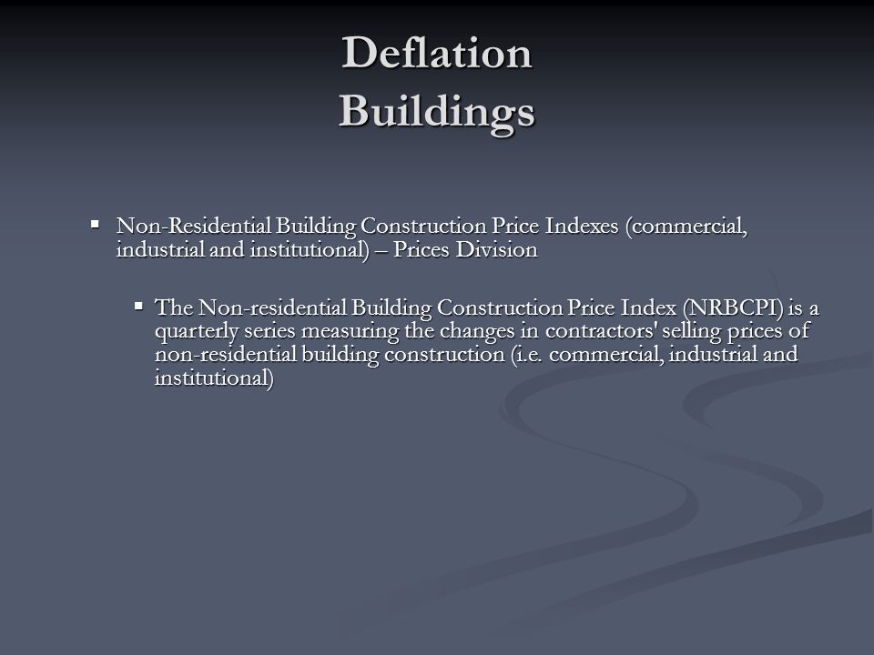 Deflation Buildings Non-Residential Building Construction Price Indexes (commercial, industrial and institutional) – Prices Division.