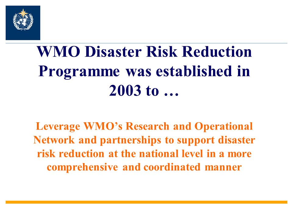 WMO Disaster Risk Reduction Programme was established in 2003 to … Leverage WMO's Research and Operational Network and partnerships to support disaster risk reduction at the national level in a more comprehensive and coordinated manner