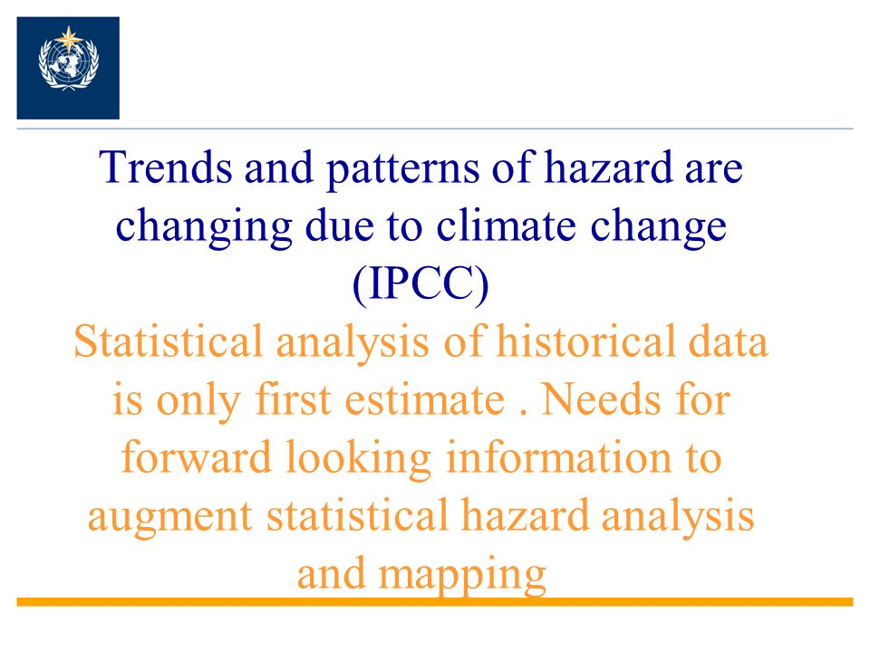 Trends and patterns of hazard are changing due to climate change (IPCC) Statistical analysis of historical data is only first estimate .