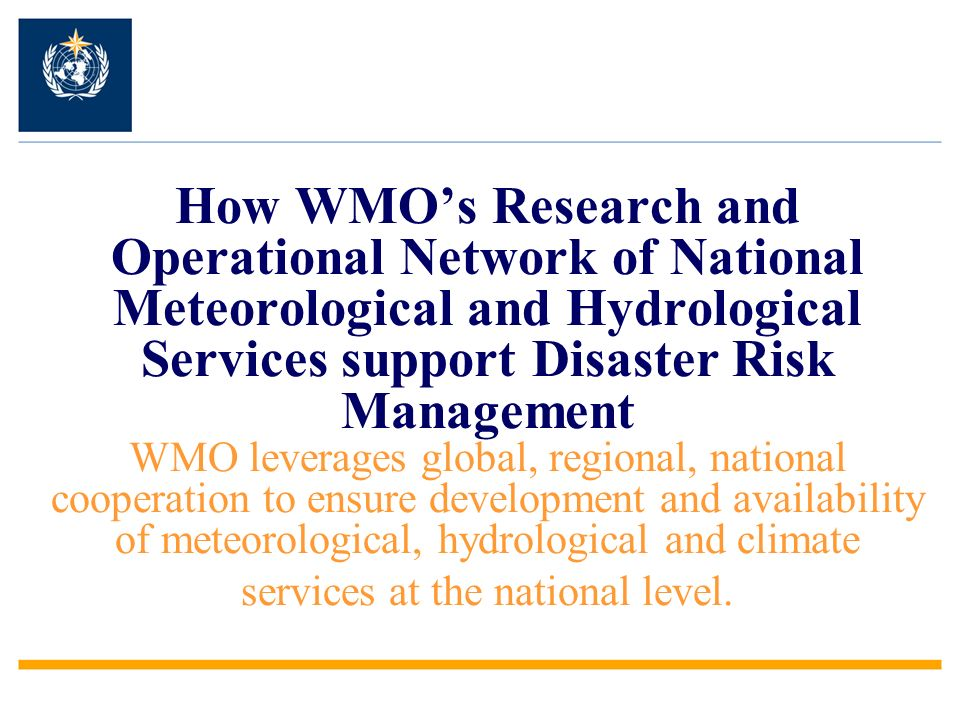 How WMO's Research and Operational Network of National Meteorological and Hydrological Services support Disaster Risk Management WMO leverages global, regional, national cooperation to ensure development and availability of meteorological, hydrological and climate services at the national level.