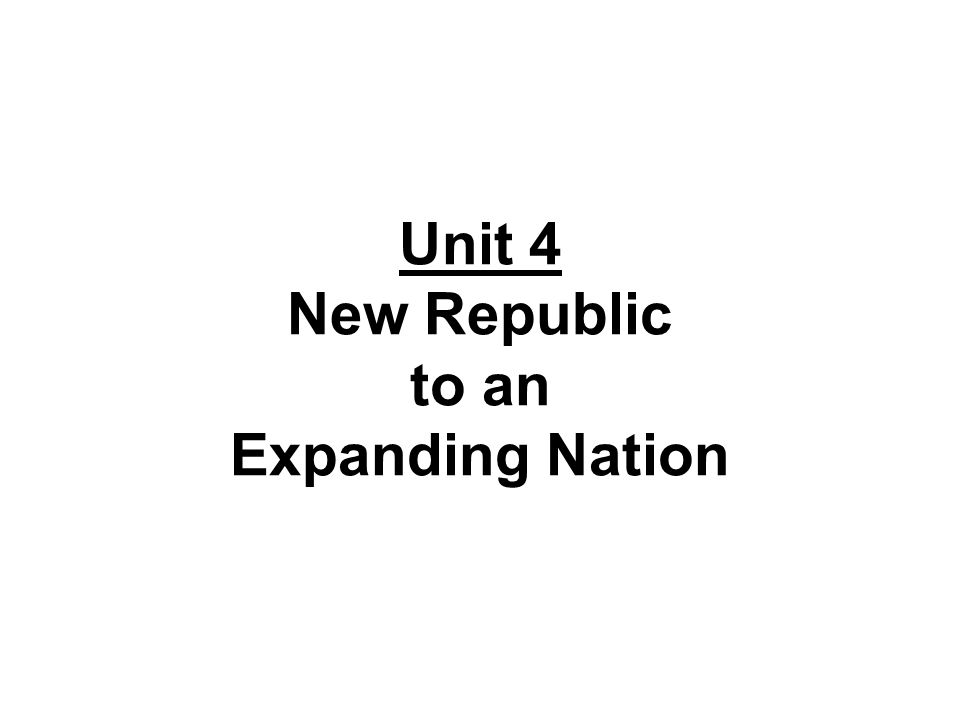 Unit 4 New Republic to an Expanding Nation