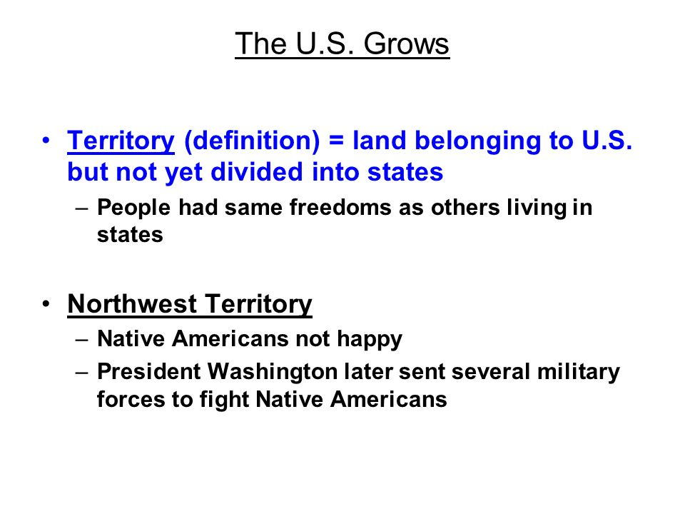 The U.S. Grows Territory (definition) = land belonging to U.S. but not yet divided into states. People had same freedoms as others living in states.