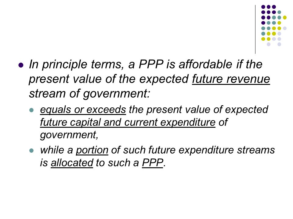 In principle terms, a PPP is affordable if the present value of the expected future revenue stream of government: