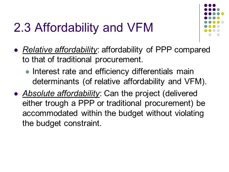 2.3 Affordability and VFM Relative affordability: affordability of PPP compared to that of traditional procurement.