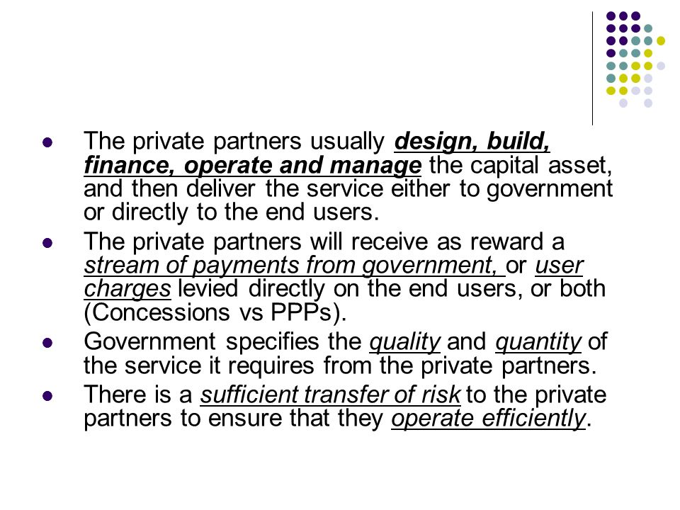 The private partners usually design, build, finance, operate and manage the capital asset, and then deliver the service either to government or directly to the end users.