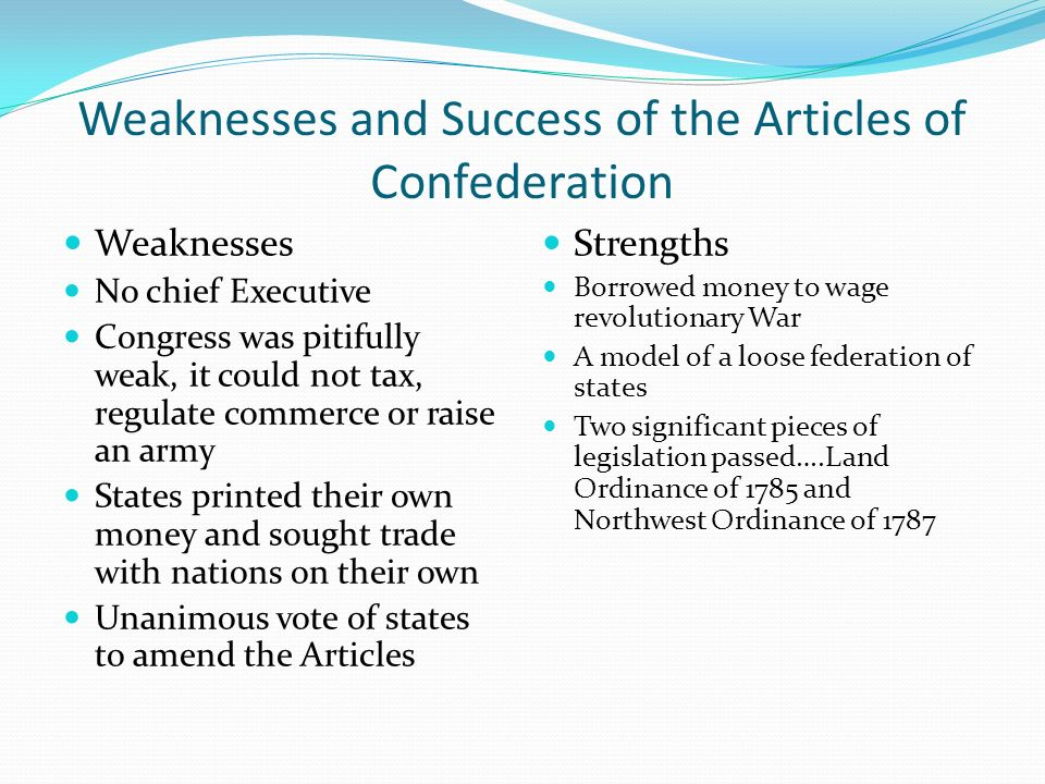 a look at the successes of the articles of confederation Weaknesses of the articles of confederation: the government established in 1781, was a confederation each state was its own powerful entity and had its own tariffs.