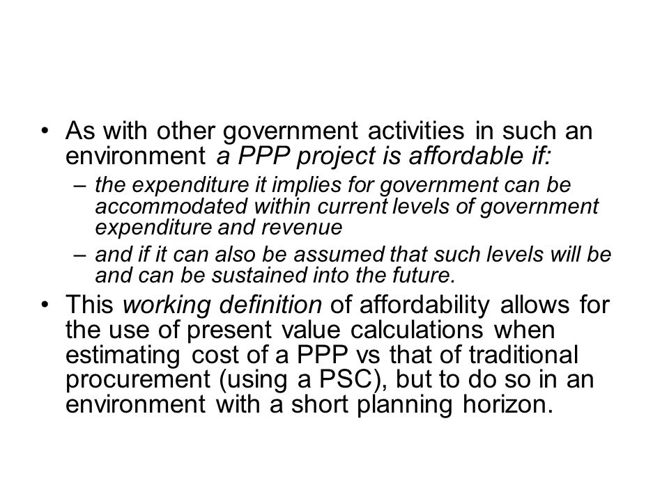 As with other government activities in such an environment a PPP project is affordable if: