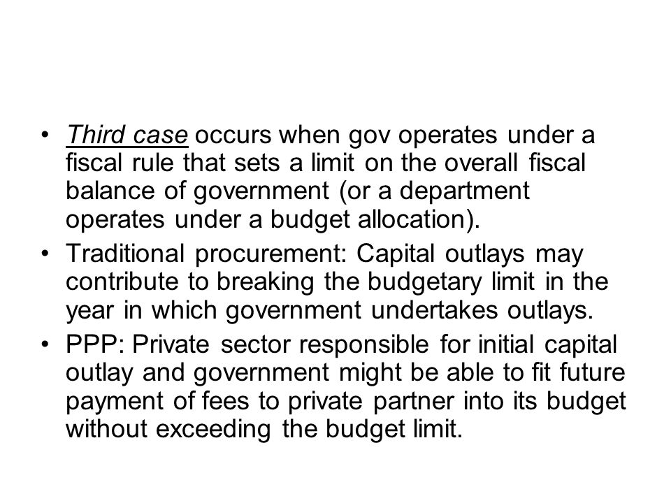 Third case occurs when gov operates under a fiscal rule that sets a limit on the overall fiscal balance of government (or a department operates under a budget allocation).