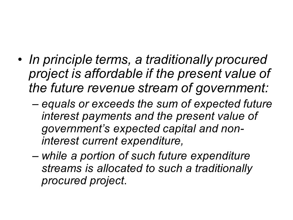 In principle terms, a traditionally procured project is affordable if the present value of the future revenue stream of government:
