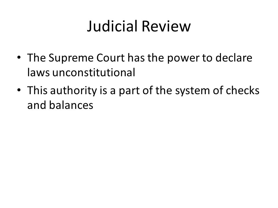 Judicial Review The Supreme Court has the power to declare laws unconstitutional.