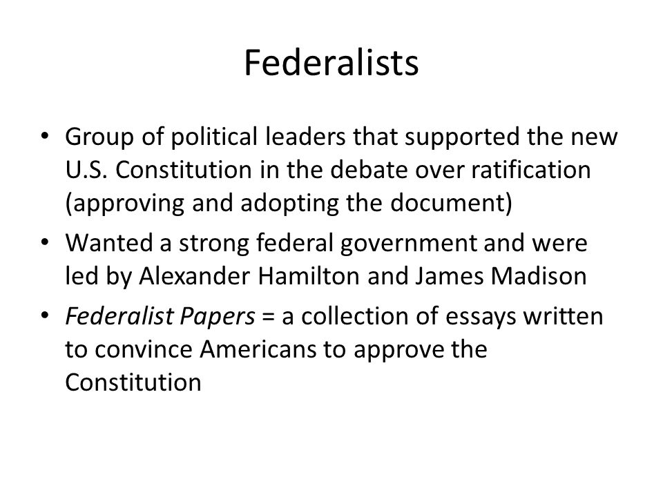 Federalists Group of political leaders that supported the new U.S. Constitution in the debate over ratification (approving and adopting the document)