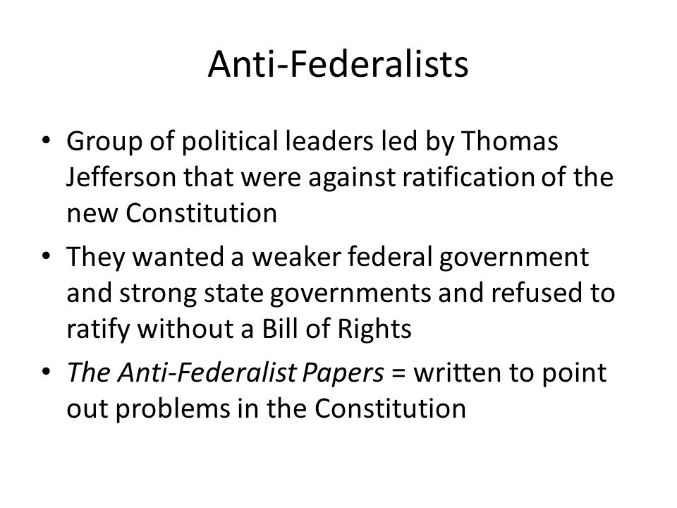 Anti-Federalists Group of political leaders led by Thomas Jefferson that were against ratification of the new Constitution.