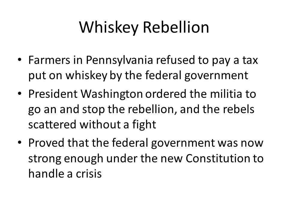 Whiskey Rebellion Farmers in Pennsylvania refused to pay a tax put on whiskey by the federal government.