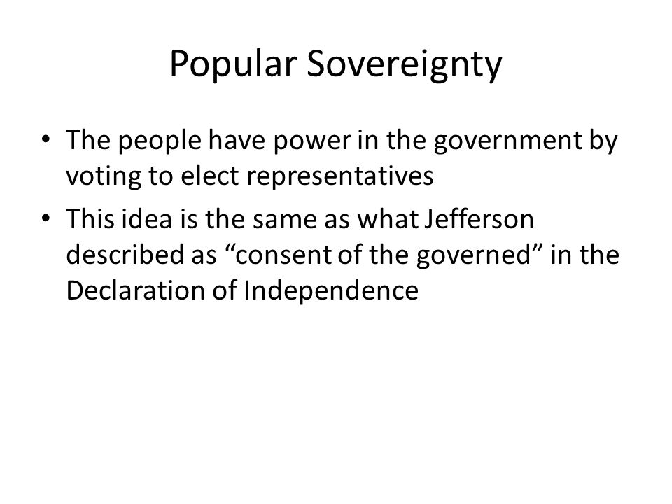 Popular Sovereignty The people have power in the government by voting to elect representatives.