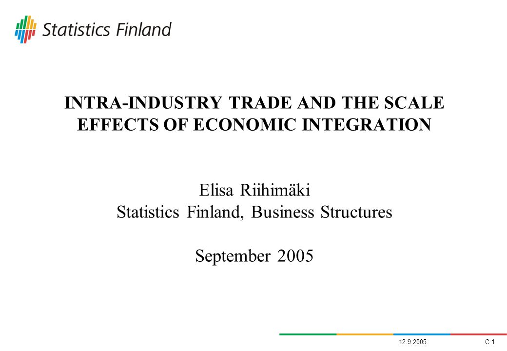 INTRA-INDUSTRY TRADE AND THE SCALE EFFECTS OF ECONOMIC INTEGRATION Elisa Riihimäki Statistics Finland, Business Structures September 2005