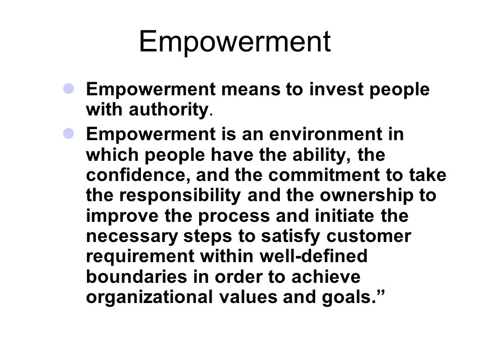 Empowerment Empowerment means to invest people with authority.