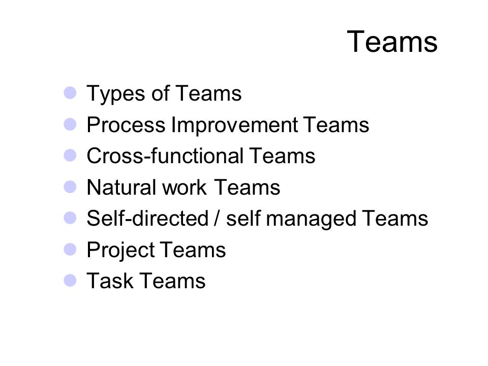Teams Types of Teams Process Improvement Teams Cross-functional Teams