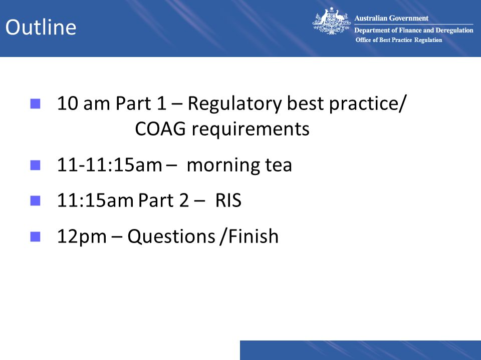 Outline 10 am Part 1 – Regulatory best practice/ COAG requirements