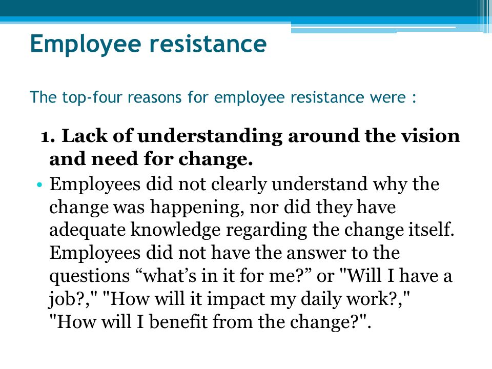 employee resistance to organizational change Resistance to change is a normal reaction and should be expected, but the change agent needs to understand that simply treating the symptoms of employees' resistance will not be enough to lead them through the process.