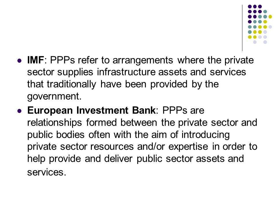 IMF: PPPs refer to arrangements where the private sector supplies infrastructure assets and services that traditionally have been provided by the government.