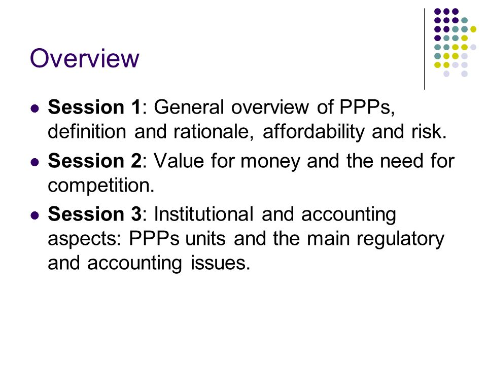 Overview Session 1: General overview of PPPs, definition and rationale, affordability and risk.