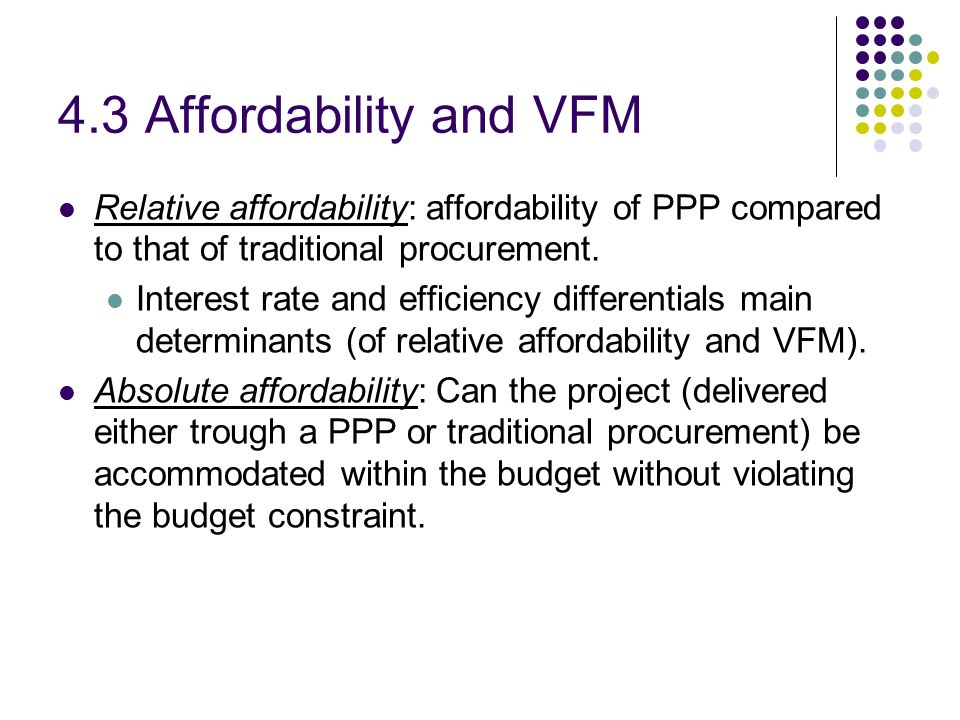 4.3 Affordability and VFM Relative affordability: affordability of PPP compared to that of traditional procurement.